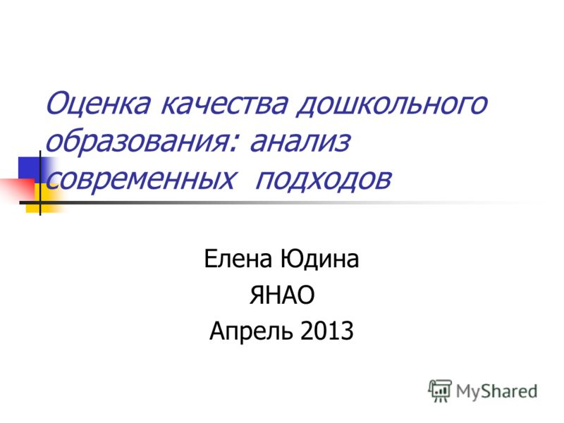 Оценка качества дошкольного образования: анализ современных подходов Елена Юдина ЯНАО Апрель 2013