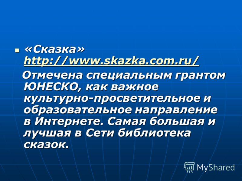 «Сказка» http://www.skazka.com.ru/ «Сказка» http://www.skazka.com.ru/ http://www.skazka.com.ru/ http://www.skazka.com.ru/ Отмечена специальным грантом ЮНЕСКО, как важное культурно-просветительное и образовательное направление в Интернете. Самая больш