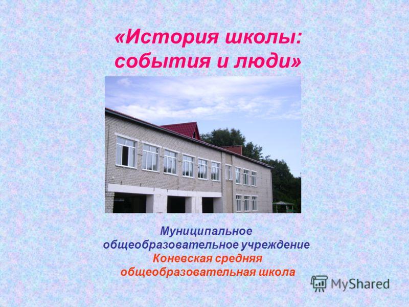 «История школы: события и люди» Муниципальное общеобразовательное учреждение Коневская средняя общеобразовательная школа