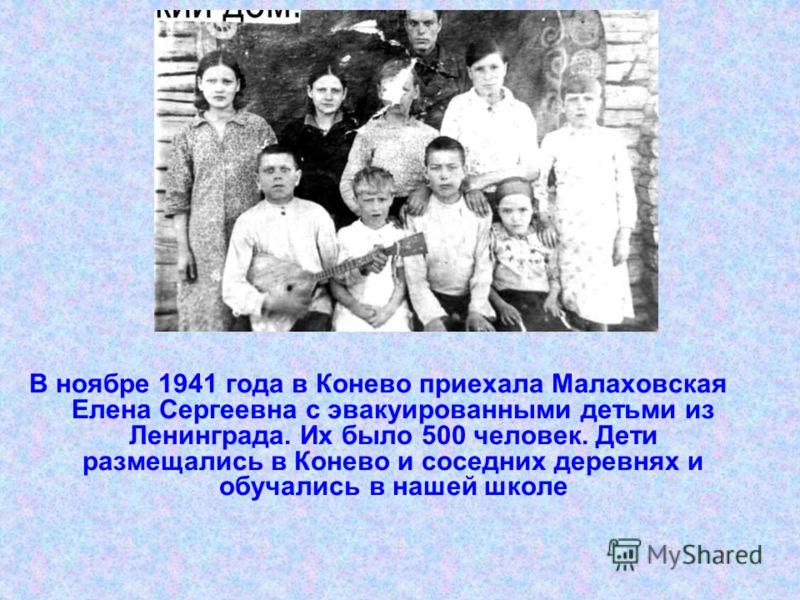 В ноябре 1941 года в Конево приехала Малаховская Елена Сергеевна с эвакуированными детьми из Ленинграда. Их было 500 человек. Дети размещались в Конево и соседних деревнях и обучались в нашей школе