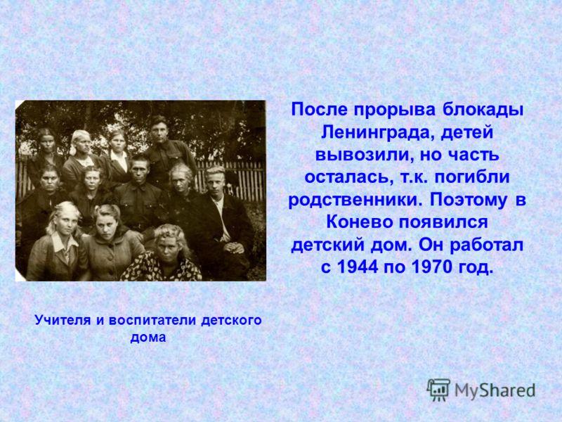 После прорыва блокады Ленинграда, детей вывозили, но часть осталась, т.к. погибли родственники. Поэтому в Конево появился детский дом. Он работал с 1944 по 1970 год. Учителя и воспитатели детского дома