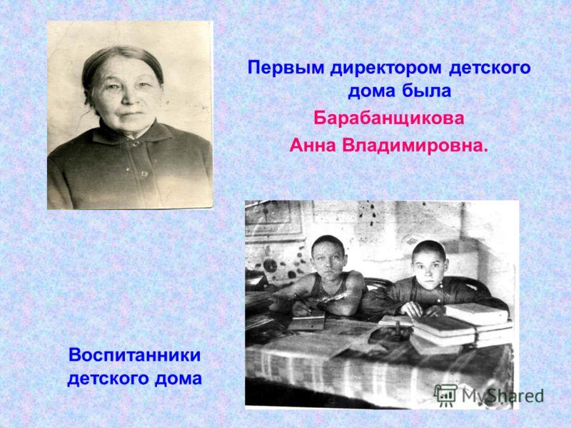 Первым директором детского дома была Барабанщикова Анна Владимировна. Воспитанники детского дома