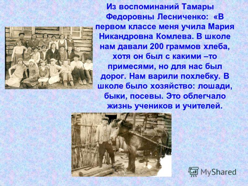 Из воспоминаний Тамары Федоровны Лесниченко: «В первом классе меня учила Мария Никандровна Комлева. В школе нам давали 200 граммов хлеба, хотя он был с какими –то примесями, но для нас был дорог. Нам варили похлебку. В школе было хозяйство: лошади, б