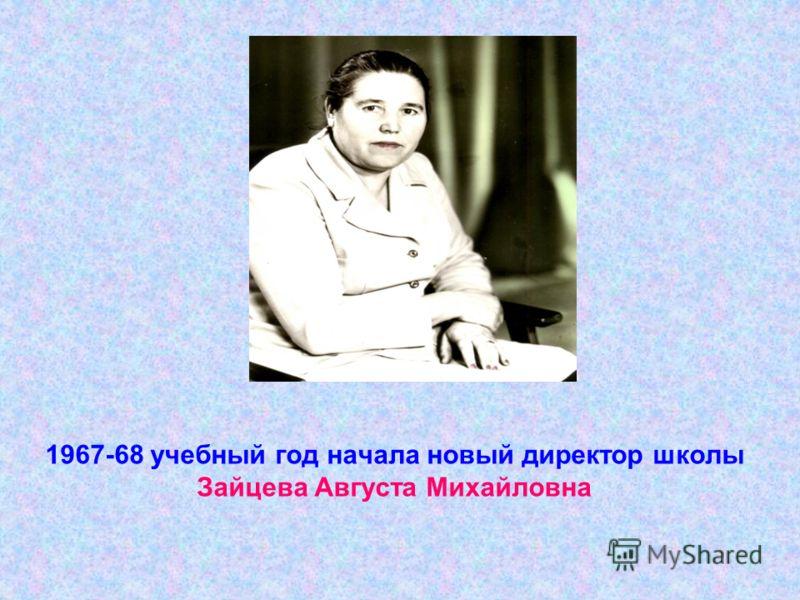 1967-68 учебный год начала новый директор школы Зайцева Августа Михайловна