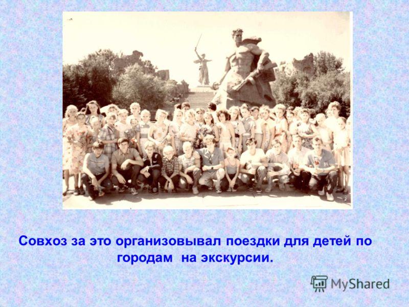 Совхоз за это организовывал поездки для детей по городам на экскурсии.