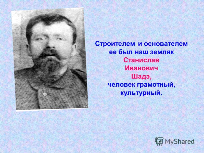 Строителем и основателем ее был наш земляк Станислав Иванович Шадэ, человек грамотный, культурный.