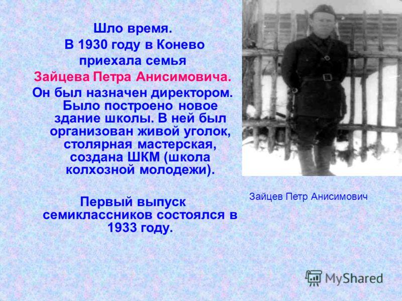 Шло время. В 1930 году в Конево приехала семья Зайцева Петра Анисимовича. Он был назначен директором. Было построено новое здание школы. В ней был организован живой уголок, столярная мастерская, создана ШКМ (школа колхозной молодежи). Первый выпуск с