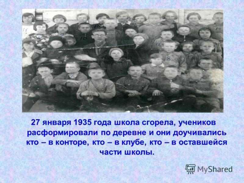 27 января 1935 года школа сгорела, учеников расформировали по деревне и они доучивались кто – в конторе, кто – в клубе, кто – в оставшейся части школы.