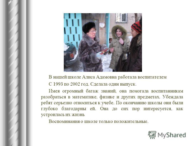 В нашей школе Алиса Адамовна работала воспитателем С 1993 по 2002 год. Сделала один выпуск. Имея огромный багаж знаний, она помогала воспитанникам разобраться в математике, физике и других предметах. Убеждала ребят серьезно относиться к учебе. По око