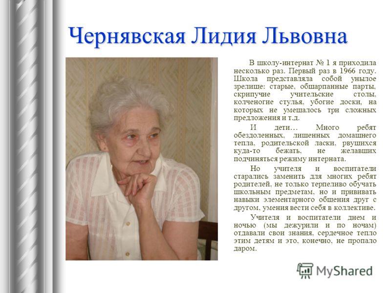 Чернявская Лидия Львовна В школу - интернат 1 я приходила несколько раз. Первый раз в 1966 году. Школа представляла собой унылое зрелище : старые, обшарпанные парты, скрипучие учительские столы, колченогие стулья, убогие доски, на которых не умещалос