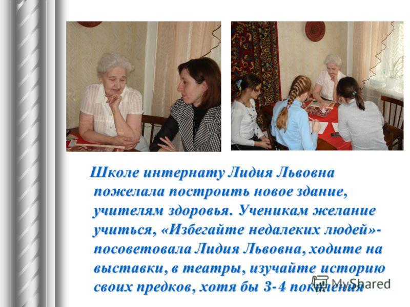 Школе интернату Лидия Львовна пожелала построить новое здание, учителям здоровья. Ученикам желание учиться, « Избегайте недалеких людей »- посоветовала Лидия Львовна, ходите на выставки, в театры, изучайте историю своих предков, хотя бы 3-4 поколения