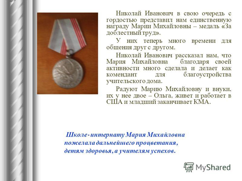 Николай Иванович в свою очередь с гордостью представил нам единственную награду Марии Михайловны – медаль « За доблестный труд ». У них теперь много времени для общения друг с другом. Николай Иванович рассказал нам, что Мария Михайловна благодаря сво
