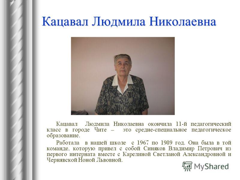 Кацавал Людмила Николаевна Кацавал Людмила Николаевна окончила 11- й педагогический класс в городе Чите – это средне - специальное педагогическое образование. Работала в нашей школе с 1967 по 1989 год. Она была в той команде, которую привел с собой С