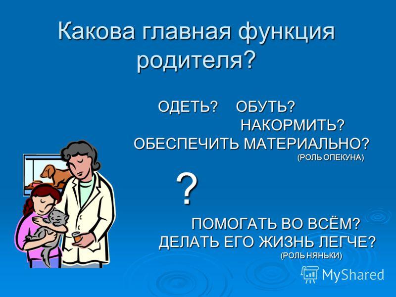 Какова главная функция родителя? ОДЕТЬ? ОБУТЬ? ОДЕТЬ? ОБУТЬ? НАКОРМИТЬ? НАКОРМИТЬ? ОБЕСПЕЧИТЬ МАТЕРИАЛЬНО? ОБЕСПЕЧИТЬ МАТЕРИАЛЬНО? (РОЛЬ ОПЕКУНА) (РОЛЬ ОПЕКУНА) ? ПОМОГАТЬ ВО ВСЁМ? ПОМОГАТЬ ВО ВСЁМ? ДЕЛАТЬ ЕГО ЖИЗНЬ ЛЕГЧЕ? ДЕЛАТЬ ЕГО ЖИЗНЬ ЛЕГЧЕ? (РО