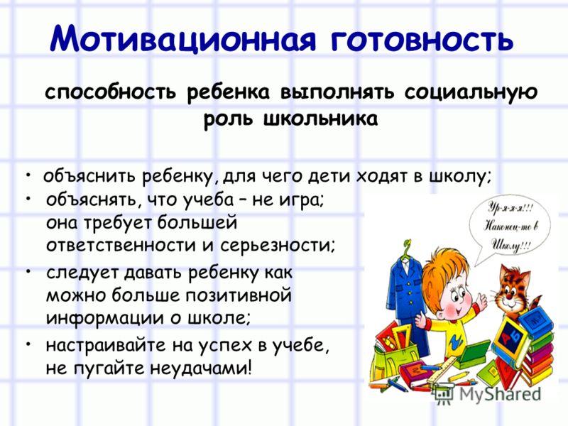 Мотивационная готовность объяснять, что учеба – не игра; она требует большей ответственности и серьезности; следует давать ребенку как можно больше позитивной информации о школе; настраивайте на успех в учебе, не пугайте неудачами! способность ребенк