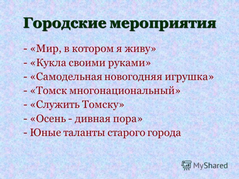 Городские мероприятия - «Мир, в котором я живу» - «Кукла своими руками» - «Самодельная новогодняя игрушка» - «Томск многонациональный» - «Служить Томску» - «Осень - дивная пора» - Юные таланты старого города