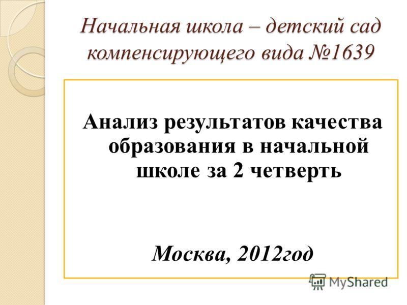 Начальная школа – детский сад компенсирующего вида 1639 Анализ результатов качества образования в начальной школе за 2 четверть Москва, 2012год