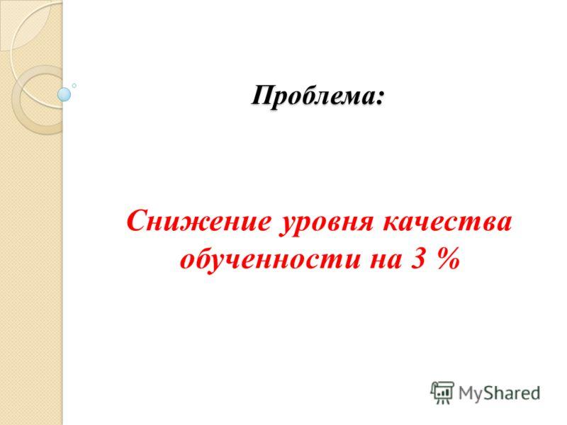 Проблема: Снижение уровня качества обученности на 3 %