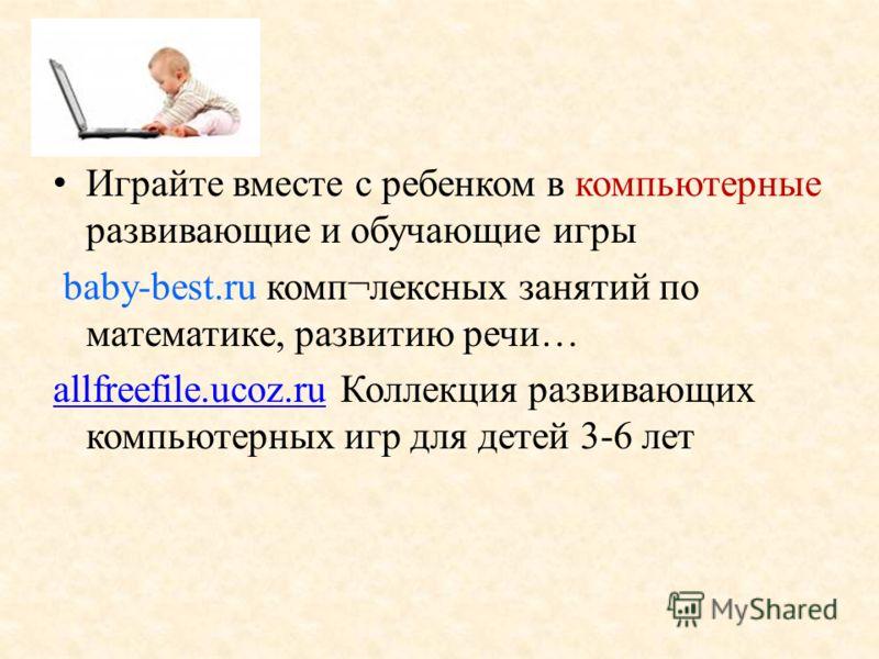 Играйте вместе с ребенком в компьютерные развивающие и обучающие игры baby-best.ru комп¬лексных занятий по математике, развитию речи… allfreefile.ucoz.ruallfreefile.ucoz.ru Коллекция развивающих компьютерных игр для детей 3-6 лет