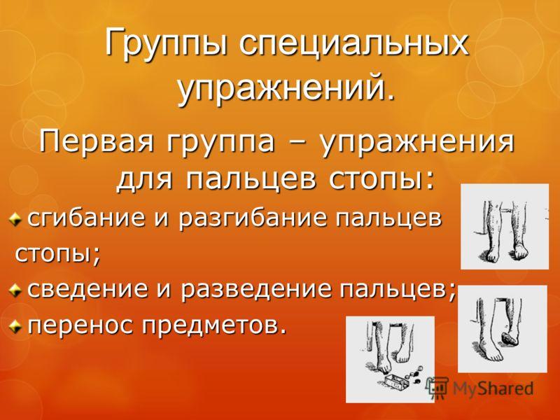 Группы специальных упражнений. Первая группа – упражнения для пальцев стопы: сгибание и разгибание пальцев стопы; стопы; сведение и разведение пальцев; перенос предметов.