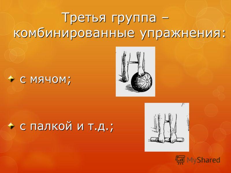 Третья группа – комбинированные упражнения: с мячом; с мячом; с палкой и т.д.; с палкой и т.д.;