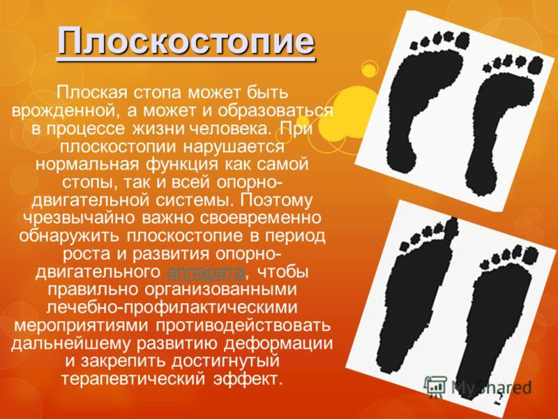 Плоскостопие Плоская стопа может быть врожденной, а может и образоваться в процессе жизни человека. При плоскостопии нарушается нормальная функция как самой стопы, так и всей опорно- двигательной системы. Поэтому чрезвычайно важно своевременно обнару