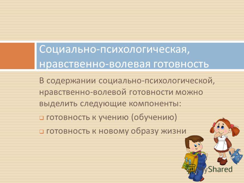 В содержании социально - психологической, нравственно - волевой готовности можно выделить следующие компоненты : готовность к учению ( обучению ) готовность к новому образу жизни Социально - психологическая, нравственно - волевая готовность
