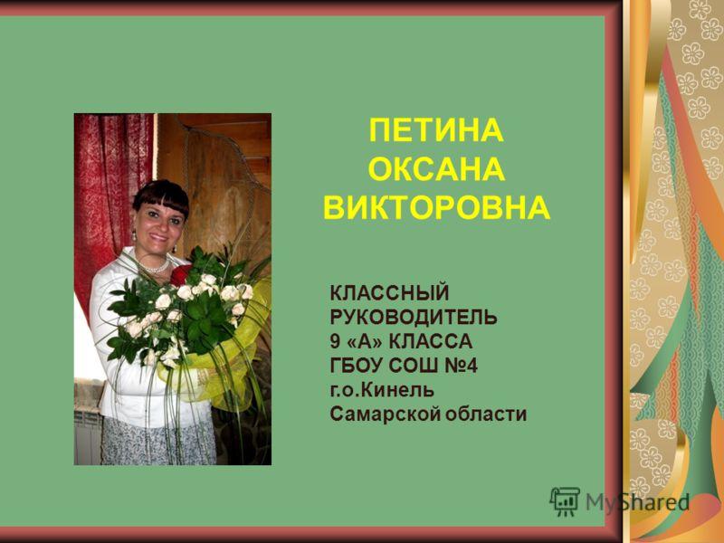 ПЕТИНА ОКСАНА ВИКТОРОВНА КЛАССНЫЙ РУКОВОДИТЕЛЬ 9 «А» КЛАССА ГБОУ СОШ 4 г.о.Кинель Самарской области