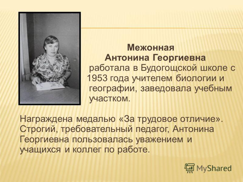 Межонная Антонина Георгиевна работала в Будогощской школе с 1953 года учителем биологии и географии, заведовала учебным участком. Награждена медалью «За трудовое отличие». Строгий, требовательный педагог, Антонина Георгиевна пользовалась уважением и
