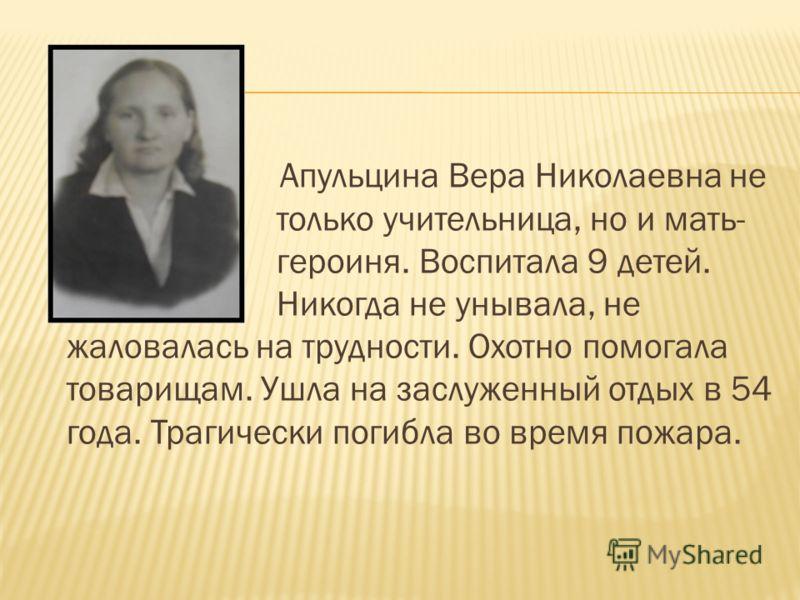 Апульцина Вера Николаевна не только учительница, но и мать- героиня. Воспитала 9 детей. Никогда не унывала, не жаловалась на трудности. Охотно помогала товарищам. Ушла на заслуженный отдых в 54 года. Трагически погибла во время пожара.