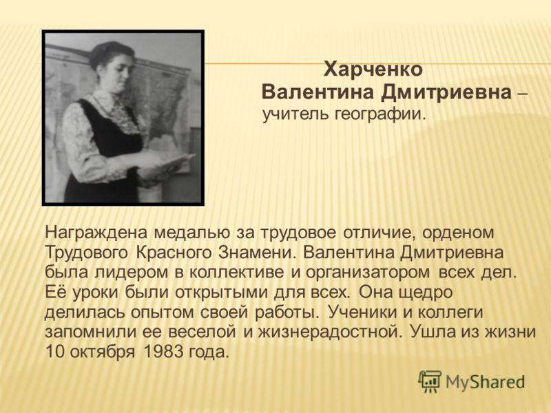 Харченко Валентина Дмитриевна – учитель географии. Награждена медалью за трудовое отличие, орденом Трудового Красного Знамени. Валентина Дмитриевна была лидером в коллективе и организатором всех дел. Её уроки были открытыми для всех. Она щедро делила
