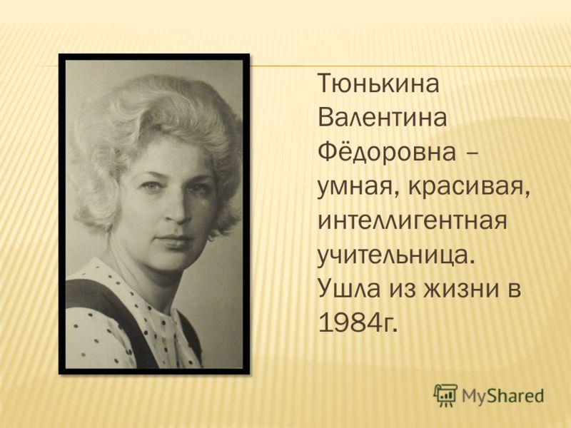 Тюнькина Валентина Фёдоровна – умная, красивая, интеллигентная учительница. Ушла из жизни в 1984г.