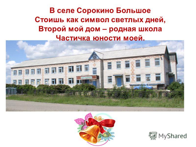 В селе Сорокино Большое Стоишь как символ светлых дней, Второй мой дом – родная школа Частичка юности моей.