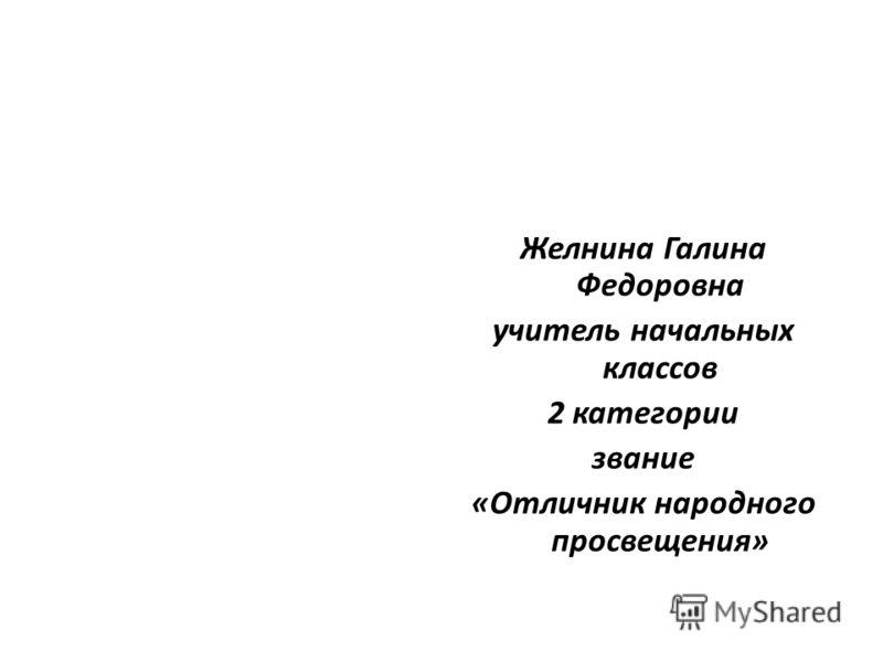 Желнина Галина Федоровна учитель начальных классов 2 категории звание «Отличник народного просвещения»