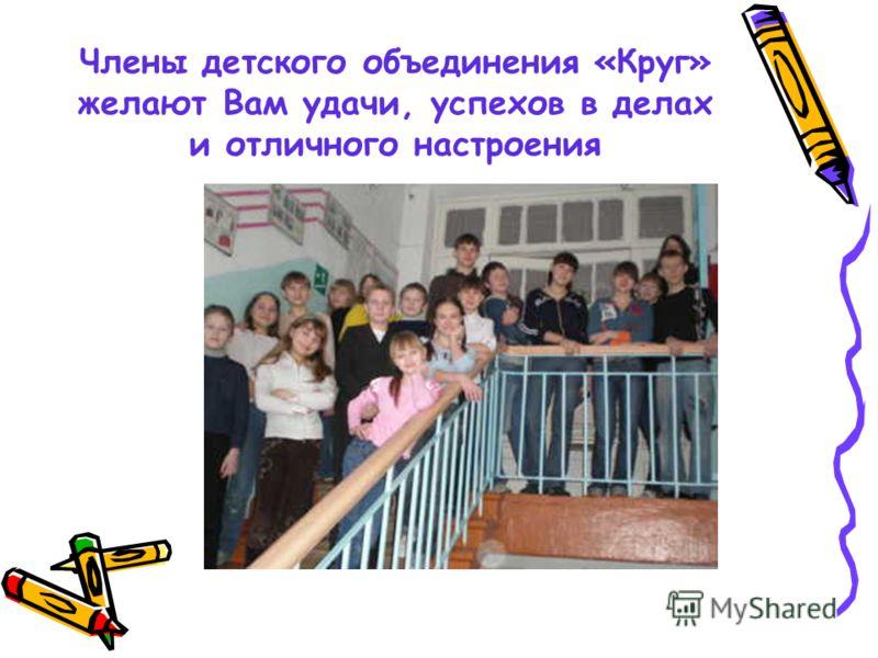 Члены детского объединения «Круг» желают Вам удачи, успехов в делах и отличного настроения