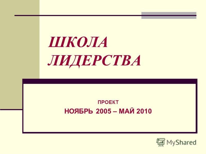 ШКОЛА ЛИДЕРСТВА ПРОЕКТ НОЯБРЬ 2005 – МАЙ 2010