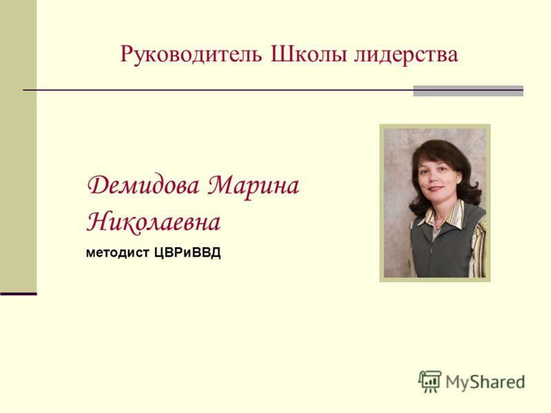 Руководитель Школы лидерства Демидова Марина Николаевна методист ЦВРиВВД