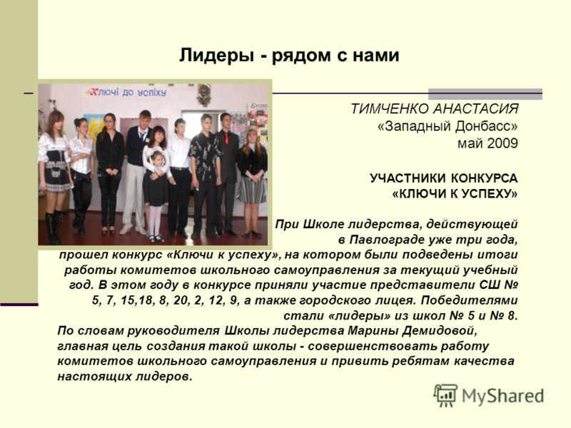 Лидеры - рядом с нами ТИМЧЕНКО АНАСТАСИЯ «Западный Донбасс» май 2009 УЧАСТНИКИ КОНКУРСА «КЛЮЧИ К УСПЕХУ» При Школе лидерства, действующей в Павлограде уже три года, прошел конкурс «Ключи к успеху», на котором были подведены итоги работы комитетов шко
