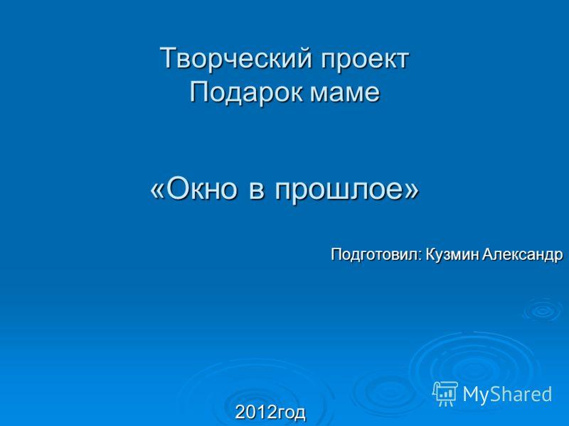 Творческий проект Подарок маме «Окно в прошлое» Подготовил: Кузмин Александр 2012год 2012год