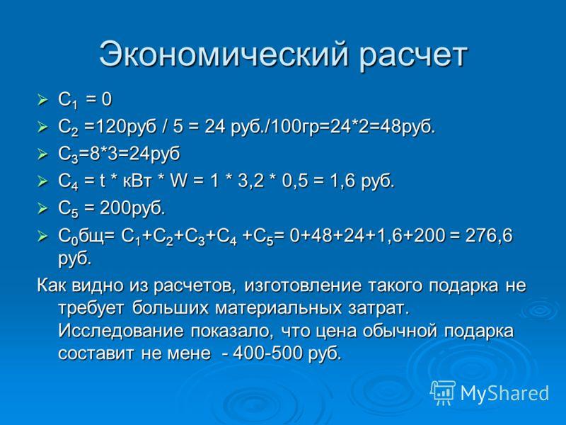 Экономический расчет С 1 = 0 С 1 = 0 С 2 =120руб / 5 = 24 руб./100гр=24*2=48руб. С 2 =120руб / 5 = 24 руб./100гр=24*2=48руб. C 3 =8*3=24руб C 3 =8*3=24руб C 4 = t * кВт * W = 1 * 3,2 * 0,5 = 1,6 руб. C 4 = t * кВт * W = 1 * 3,2 * 0,5 = 1,6 руб. C 5 =