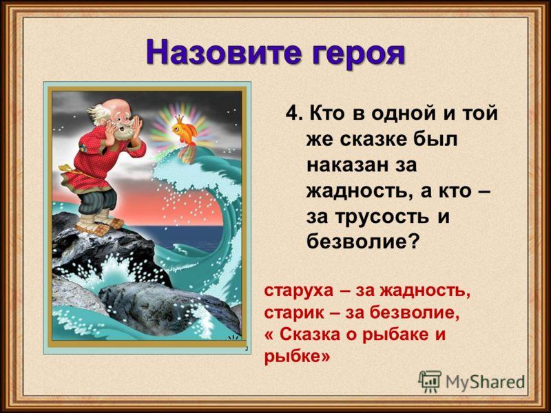 4. Кто в одной и той же сказке был наказан за жадность, а кто – за трусость и безволие? старуха – за жадность, старик – за безволие, « Сказка о рыбаке и рыбке»