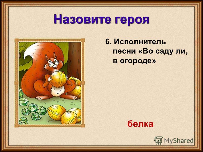6. Исполнитель песни «Во саду ли, в огороде» белка