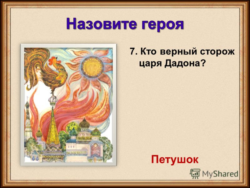 7. Кто верный сторож царя Дадона? Петушок