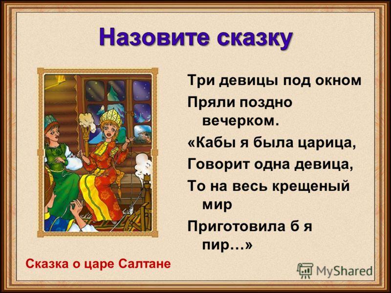 Три девицы под окном Пряли поздно вечерком. «Кабы я была царица, Говорит одна девица, То на весь крещеный мир Приготовила б я пир…» Сказка о царе Салтане