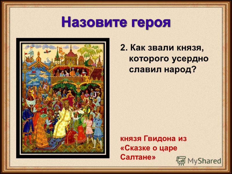 2. Как звали князя, которого усердно славил народ? князя Гвидона из «Сказке о царе Салтане»
