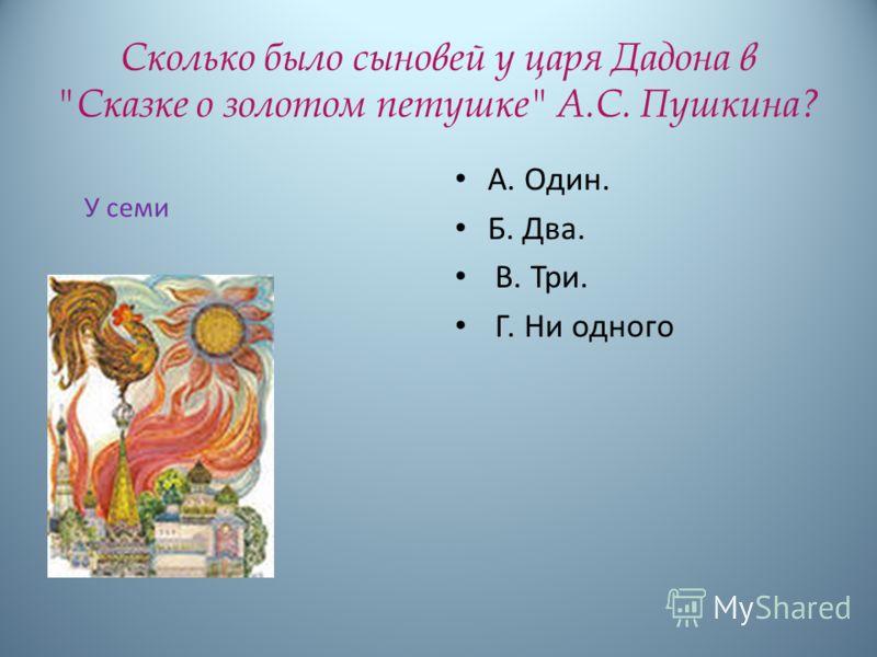 Сколько было сыновей у царя Дадона в Сказке о золотом петушке А.С. Пушкина? А. Один. Б. Два. В. Три. Г. Ни одного У семи