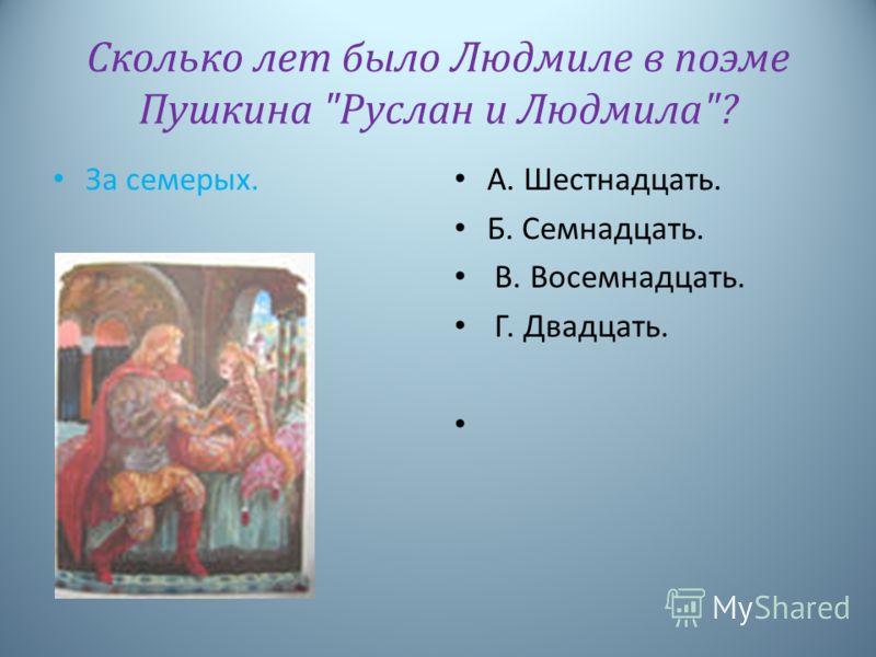 Сколько лет было Людмиле в поэме Пушкина Руслан и Людмила? За семерых. А. Шестнадцать. Б. Семнадцать. В. Восемнадцать. Г. Двадцать.