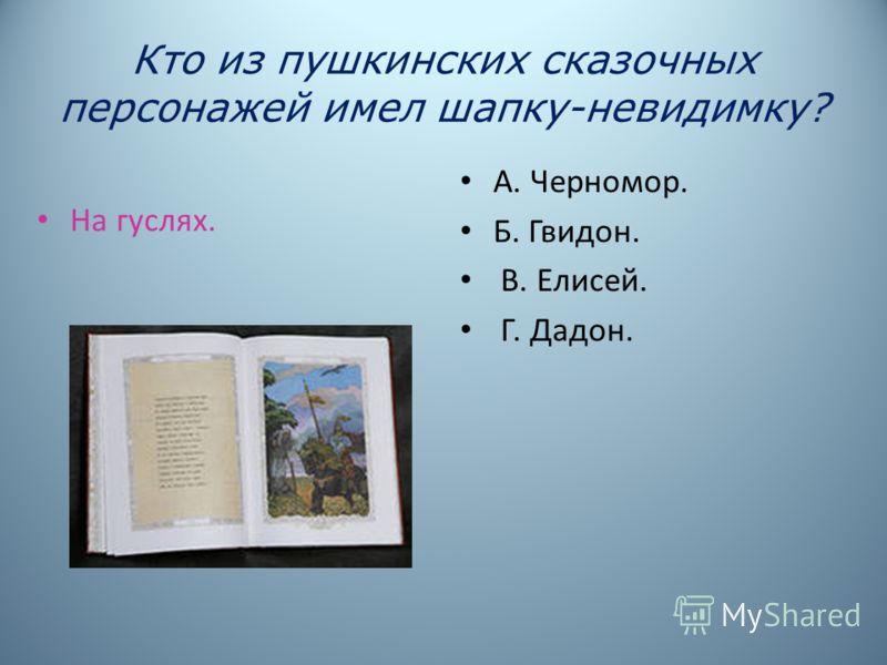 Кто из пушкинских сказочных персонажей имел шапку-невидимку? На гуслях. А. Черномор. Б. Гвидон. В. Елисей. Г. Дадон.