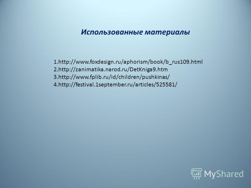Использованные материалы 1.http://www.foxdesign.ru/aphorism/book/b_rus109.html 2.http://zanimatika.narod.ru/DetKniga9.htm 3.http://www.fplib.ru/id/children/pushkinas/ 4.http://festival.1september.ru/articles/525581/