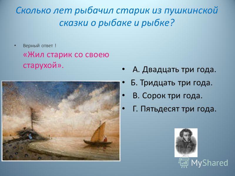 Сколько лет рыбачил старик из пушкинской сказки о рыбаке и рыбке? Верный ответ ! «Жил старик со своею старухой». А. Двадцать три года. Б. Тридцать три года. В. Сорок три года. Г. Пятьдесят три года.